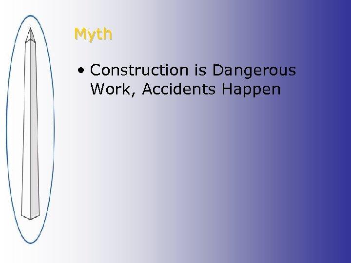Myth • Construction is Dangerous Work, Accidents Happen