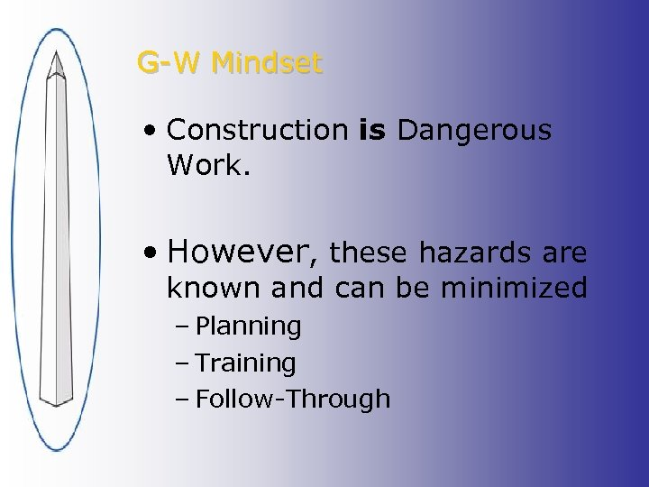 G-W Mindset • Construction is Dangerous Work. • However, these hazards are known and