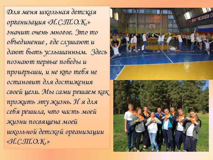 Для меня школьная детская организация «И. С. Т. О. К. » значит очень многое.