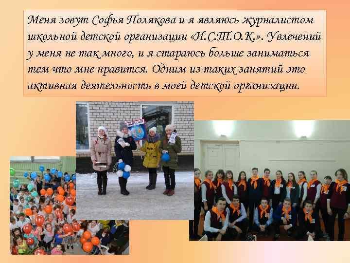 Меня зовут Софья Полякова и я являюсь журналистом школьной детской организации «И. С. Т.