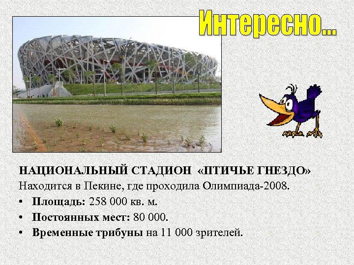 НАЦИОНАЛЬНЫЙ СТАДИОН «ПТИЧЬЕ ГНЕЗДО» Находится в Пекине, где проходила Олимпиада-2008. • Площадь: 258 000