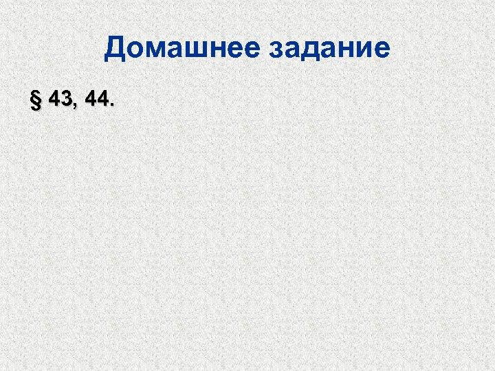 Домашнее задание § 43, 44.