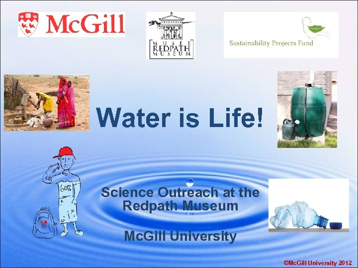 Water is Life! Science Outreach at the Redpath Museum Mc. Gill University ©Mc. Gill