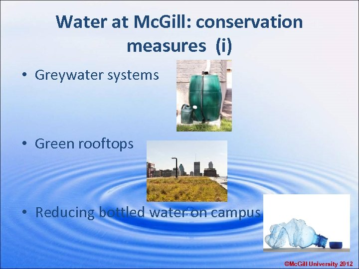 Water at Mc. Gill: conservation measures (i) • Greywater systems • Green rooftops •