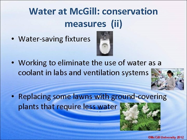 Water at Mc. Gill: conservation measures (ii) • Water-saving fixtures • Working to eliminate
