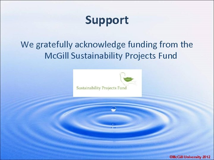 Support We gratefully acknowledge funding from the Mc. Gill Sustainability Projects Fund ©Mc. Gill