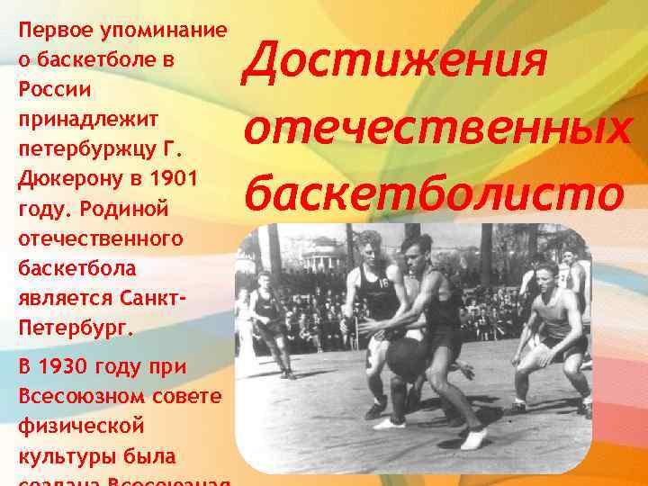 Первое упоминание о баскетболе в России принадлежит петербуржцу Г. Дюкерону в 1901 году. Родиной