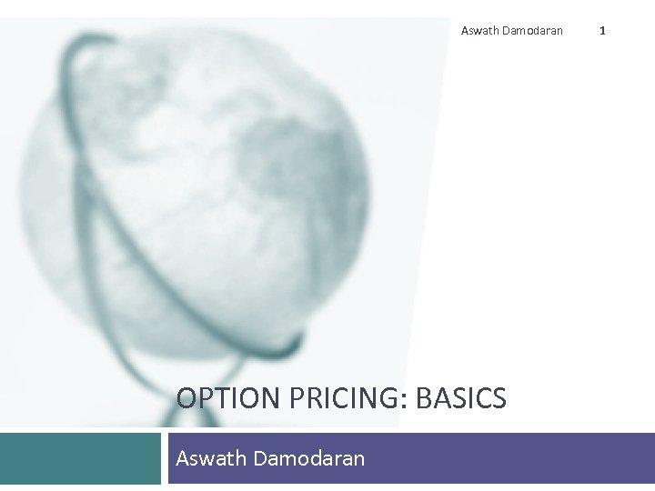 Aswath Damodaran OPTION PRICING: BASICS Aswath Damodaran 1