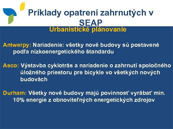 Príklady opatrení zahrnutých v SEAP Urbanistické plánovanie Antwerpy: Nariadenie: všetky nové budovy sú postavené