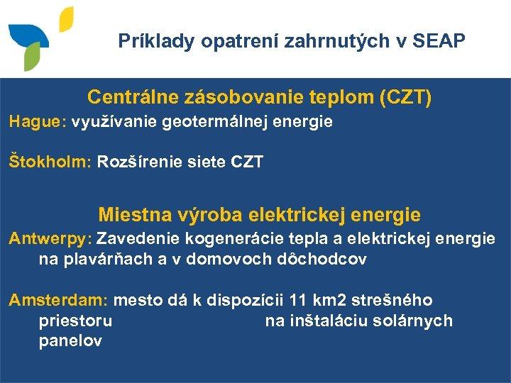 Príklady opatrení zahrnutých v SEAP Centrálne zásobovanie teplom (CZT) Hague: využívanie geotermálnej energie Štokholm: