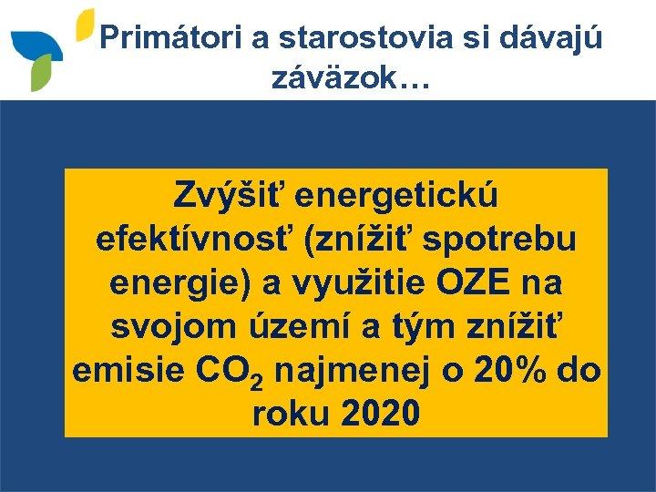 Primátori a starostovia si dávajú záväzok… Zvýšiť energetickú efektívnosť (znížiť spotrebu energie) a využitie