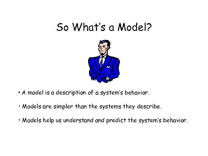 So What's a Model? • A model is a description of a system's behavior.