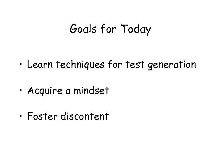 Goals for Today • Learn techniques for test generation • Acquire a mindset •