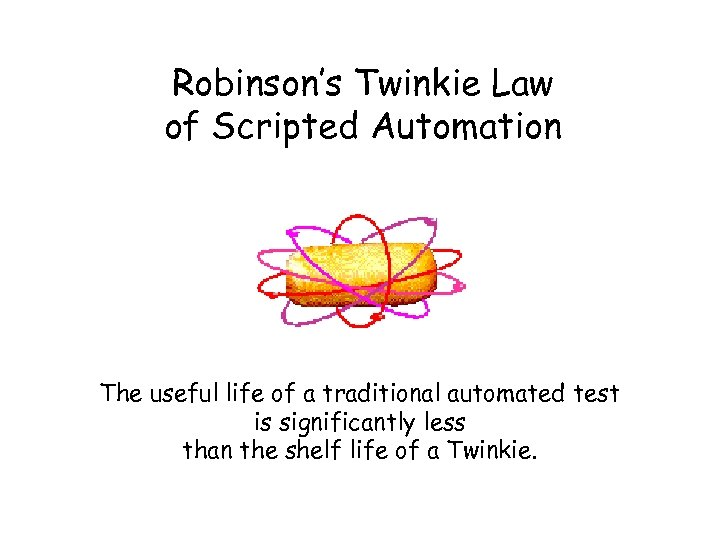 Robinson's Twinkie Law of Scripted Automation The useful life of a traditional automated test