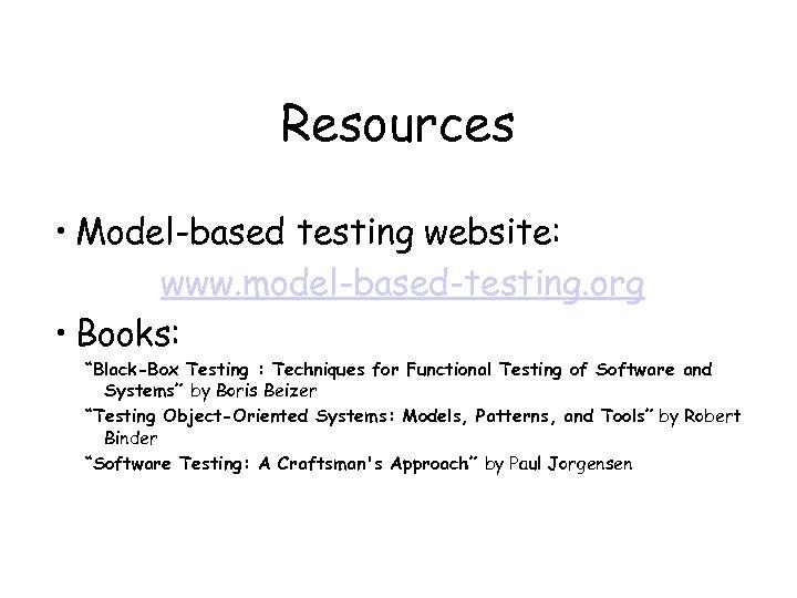 "Resources • Model-based testing website: www. model-based-testing. org • Books: ""Black-Box Testing : Techniques"