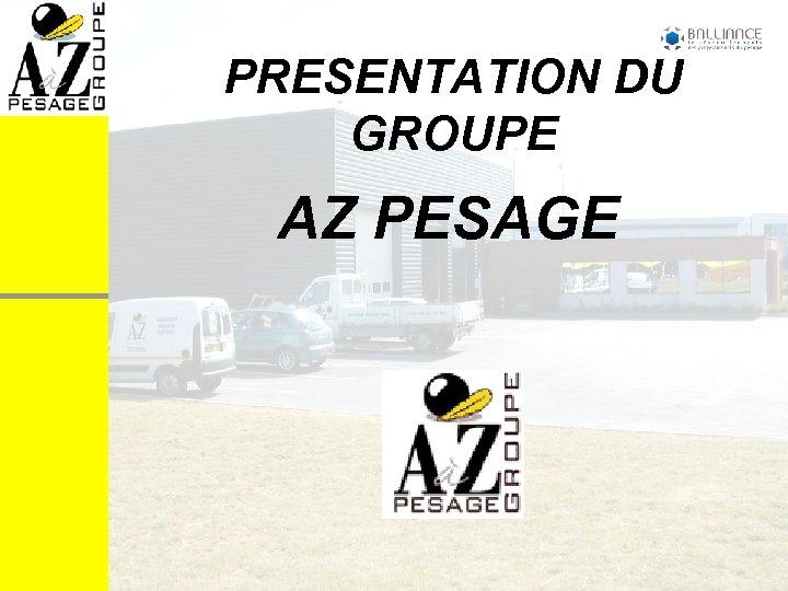 PRESENTATION DU GROUPE AZ PESAGE
