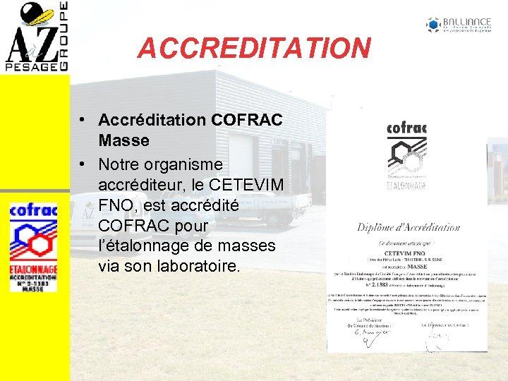 ACCREDITATION • Accréditation COFRAC Masse • Notre organisme accréditeur, le CETEVIM FNO, est accrédité