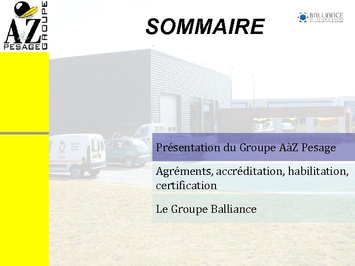 SOMMAIRE Présentation du Groupe AàZ Pesage Agréments, accréditation, habilitation, certification Le Groupe Balliance