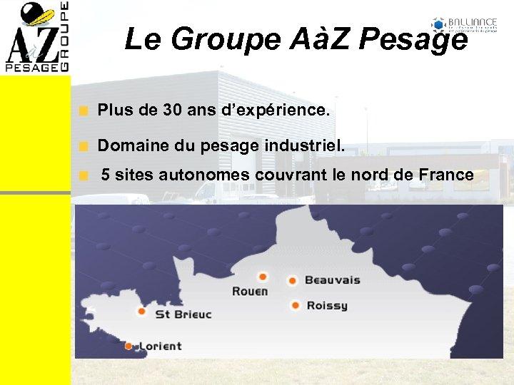 Le Groupe AàZ Pesage Plus de 30 ans d'expérience. Domaine du pesage industriel. 5