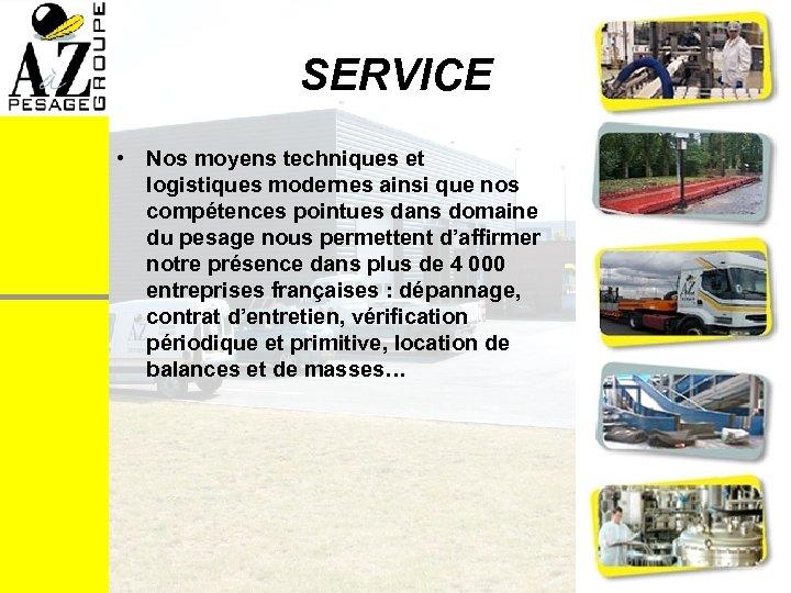 SERVICE • Nos moyens techniques et logistiques modernes ainsi que nos compétences pointues dans