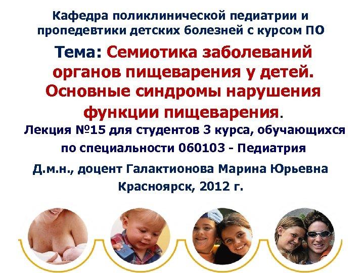 Кафедра поликлинической педиатрии и пропедевтики детских болезней с курсом ПО Тема: Семиотика заболеваний органов