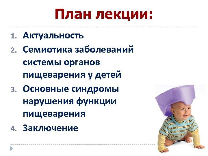 План лекции: 1. 2. 3. 4. Актуальность Семиотика заболеваний системы органов пищеварения у детей