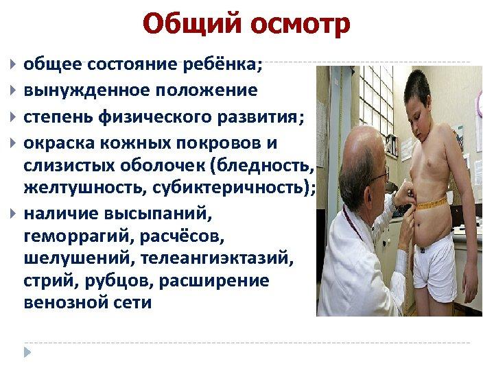 Общий осмотр общее состояние ребёнка; вынужденное положение степень физического развития; окраска кожных покровов и