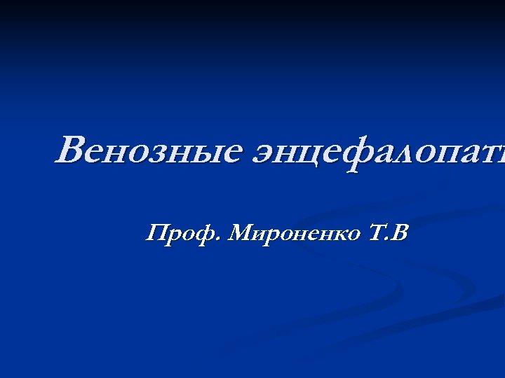 Венозные энцефалопати Проф. Мироненко Т. В