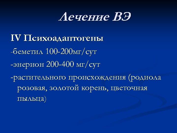Лечение ВЭ IV Психоадаптогены -беметил 100 -200 мг/сут -энерион 200 -400 мг/сут -растительного происхождения