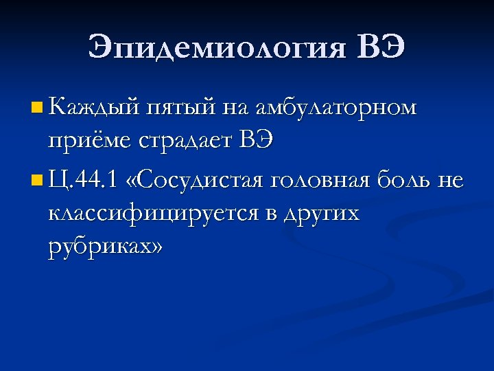 Эпидемиология ВЭ n Каждый пятый на амбулаторном приёме страдает ВЭ n Ц. 44. 1