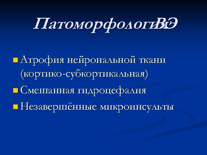 Патоморфология ВЭ n Атрофия нейрональной ткани (кортико-субкортикальная) n Смешанная гидроцефалия n Незавершённые микроинсульты