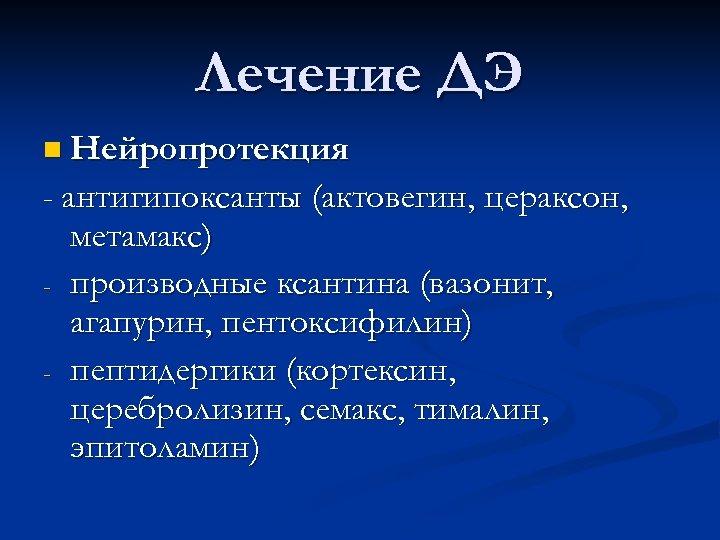 Лечение ДЭ n Нейропротекция - антигипоксанты (актовегин, цераксон, - метамакс) производные ксантина (вазонит, агапурин,