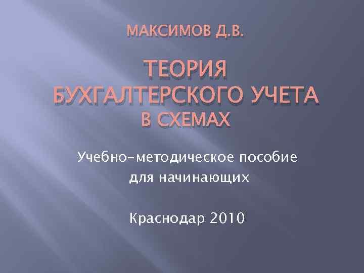 МАКСИМОВ Д. В. ТЕОРИЯ БУХГАЛТЕРСКОГО УЧЕТА В СХЕМАХ Учебно-методическое пособие для начинающих Краснодар 2010