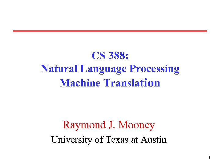 CS 388: Natural Language Processing Machine Translation Raymond J. Mooney University of Texas at