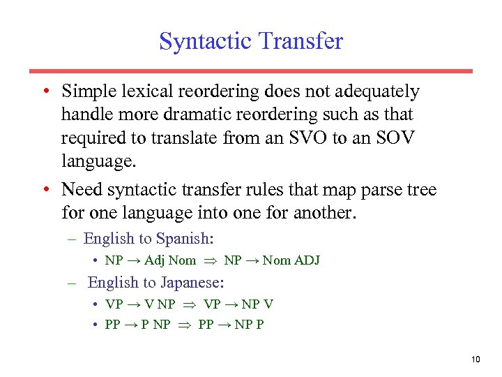 Syntactic Transfer • Simple lexical reordering does not adequately handle more dramatic reordering such