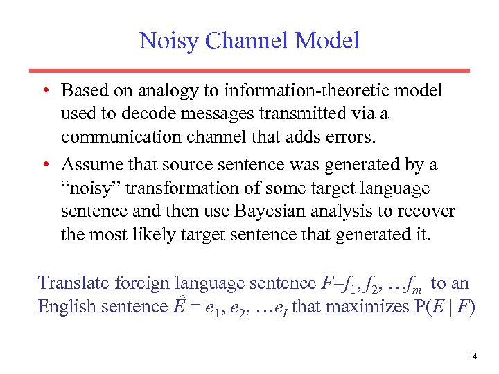 Noisy Channel Model • Based on analogy to information-theoretic model used to decode messages