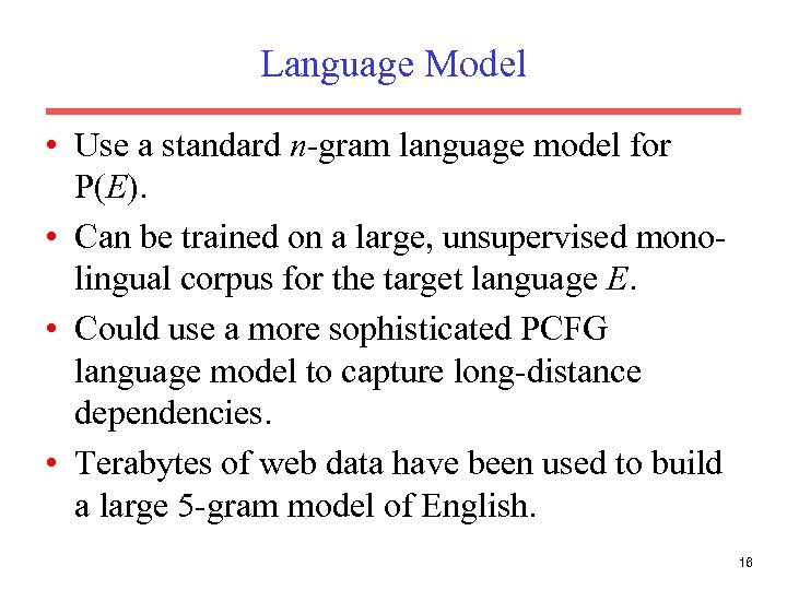 Language Model • Use a standard n-gram language model for P(E). • Can be