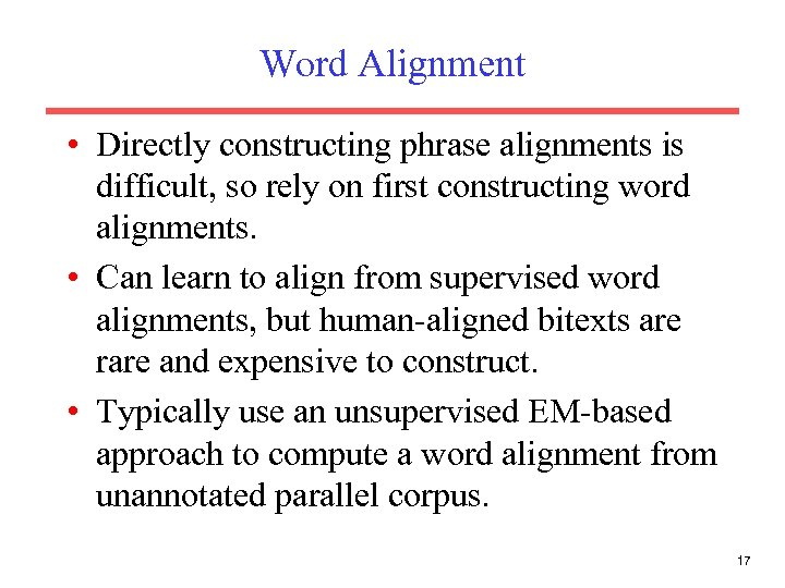 Word Alignment • Directly constructing phrase alignments is difficult, so rely on first constructing