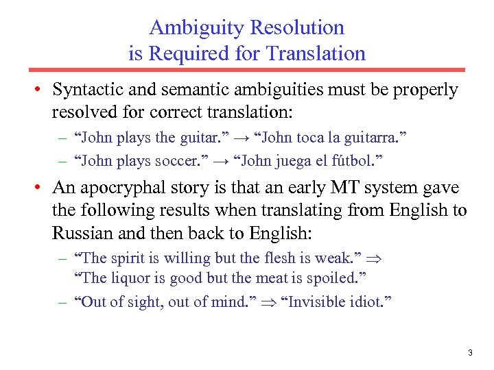 Ambiguity Resolution is Required for Translation • Syntactic and semantic ambiguities must be properly