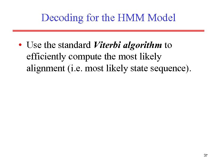 Decoding for the HMM Model • Use the standard Viterbi algorithm to efficiently compute