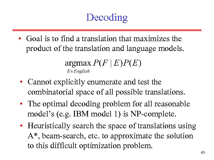 Decoding • Goal is to find a translation that maximizes the product of the