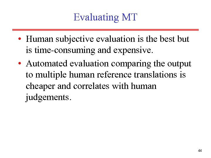 Evaluating MT • Human subjective evaluation is the best but is time-consuming and expensive.