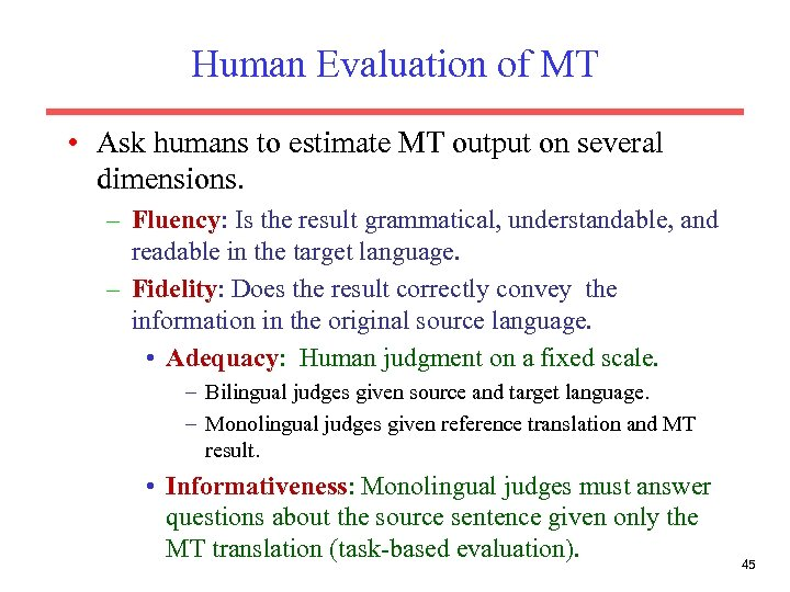 Human Evaluation of MT • Ask humans to estimate MT output on several dimensions.