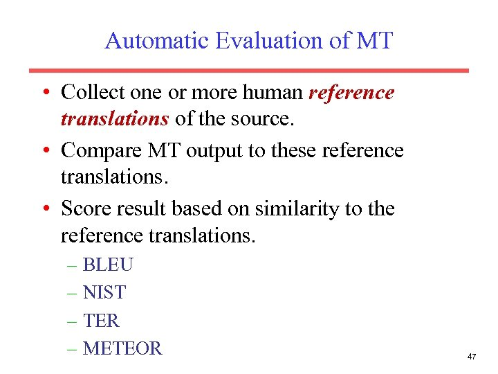 Automatic Evaluation of MT • Collect one or more human reference translations of the