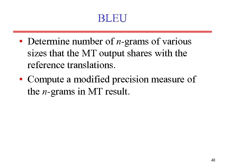 BLEU • Determine number of n-grams of various sizes that the MT output shares