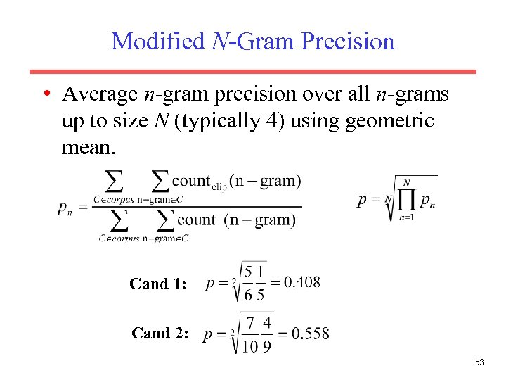 Modified N-Gram Precision • Average n-gram precision over all n-grams up to size N