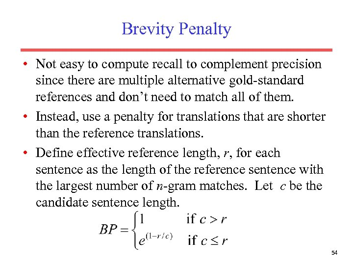 Brevity Penalty • Not easy to compute recall to complement precision since there are