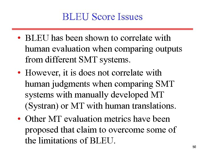 BLEU Score Issues • BLEU has been shown to correlate with human evaluation when