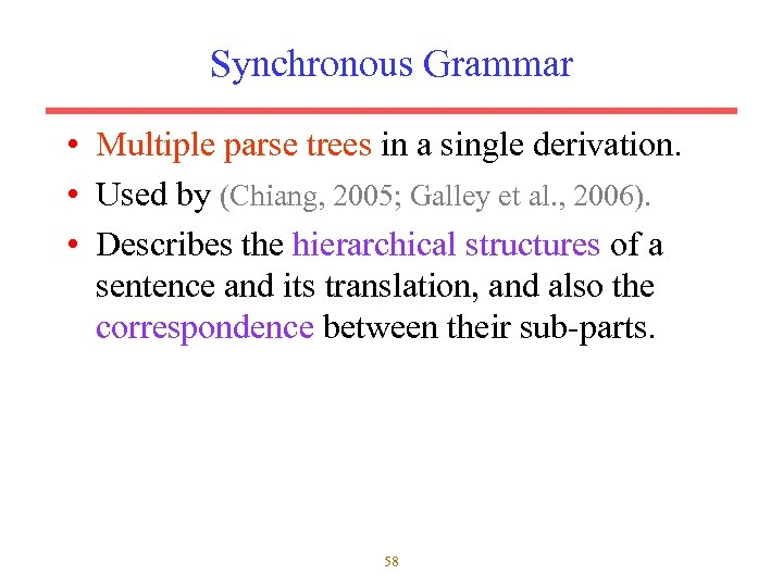Synchronous Grammar • Multiple parse trees in a single derivation. • Used by (Chiang,