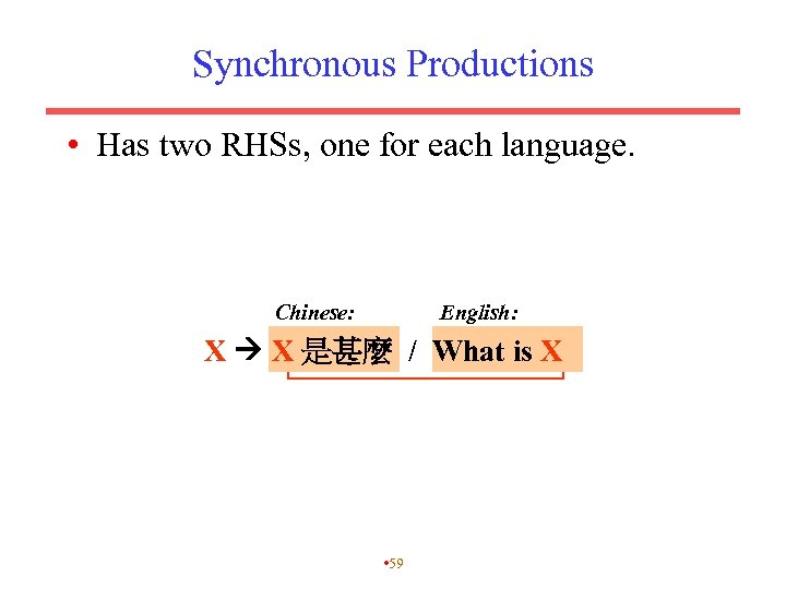 Synchronous Productions • Has two RHSs, one for each language. Chinese: English: X X